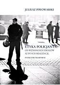 Etyka policjanta: od wzniosłych ideałów aż po ich realizację. Podręcznik akademicki
